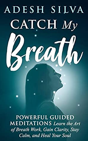 Catch My Breath: Powerful Guided Meditations: Learn the Art of Breath Work, Gain Clarity, Stay Calm, and Heal Your Soul