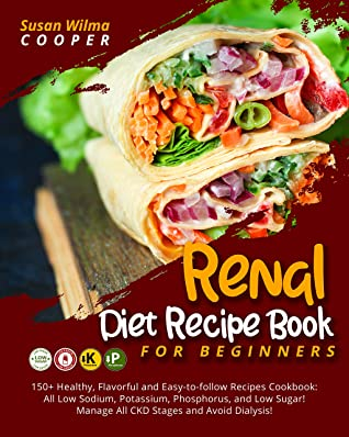Renal Diet Recipe Book for Beginners: 150+ Healthy, Flavorful and Easy-to-follow Recipes Cookbook: All Low Sodium, Potassium, Phosphorus, and Low Sugar! Manage All CKD Stages and Avoid Dialysis!