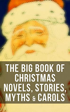 The Big Book of Christmas Novels, Stories, Myths & Carols: 450+ Titles in One Edition: A Christmas Carol, Little Women, Silent Night, The Gift of the Magi…
