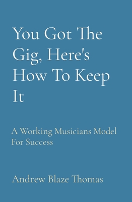 You Got the Gig, Here's How to Keep It: A Working Musician's Model for Success