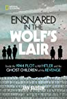 Ensnared in the Wolf's Lair: Inside the 1944 Plot to Kill Hitler and the Ghost Children of His Revenge