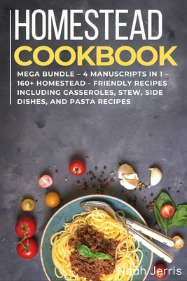 Homestead Cookbook: MEGA BUNDLE - 4 Manuscripts in 1 - 160+ Homestead - friendly recipes including casseroles, stew, side dishes, and pasta recipes
