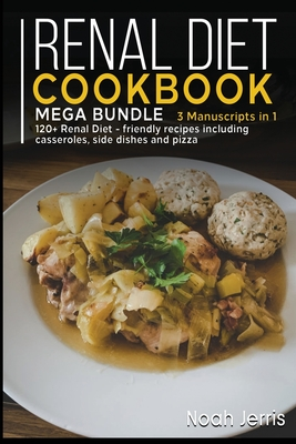Renal Diet Cookbook: MEGA BUNDLE - 3 Manuscripts in 1 - 120+ Renal - friendly recipes including casseroles, side dishes and pizza