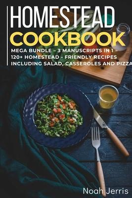 Homestead Cookbook: MEGA BUNDLE - 3 Manuscripts in 1 - 120+ Homestead - friendly recipes including Salad, Casseroles and pizza