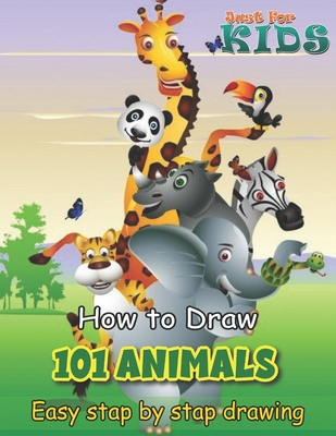 Just for Kids How To Draw 101 Animals Easy Stap by Stap Drawing: Creative Exercises for Little Hands Step by Step Drawing 100 Animals Such As Dogs, Cats, Elephants And Many More!