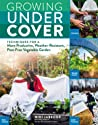 Growing Under Cover: Protect Your Vegetable Garden against Unpredictable Weather, Deter Pests, Boost Your Yield, and Extend Your Harvest