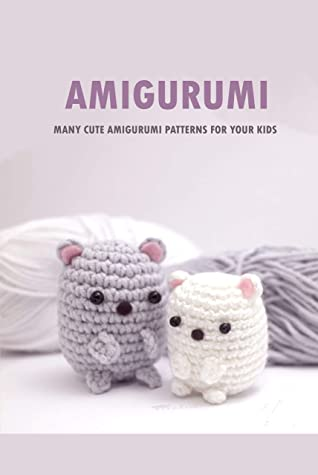Amigurumi : Many Cute Amigurumi Patterns For Your Kids: Crochet Book for Beginners