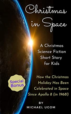 Christmas In Space: A Christmas Science Fiction Short Story For Kids - Plus a Special Bonus: A Historical Look at How the Christmas Holiday Has Been Celebrated in Space Beginning with Apollo 8