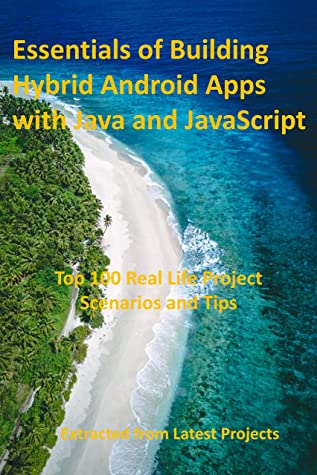 Essentials of Building Hybrid Android Apps with Java and JavaScript : Top 100 Real Life Project Scenarios and Tips : Extracted from Latest Projects