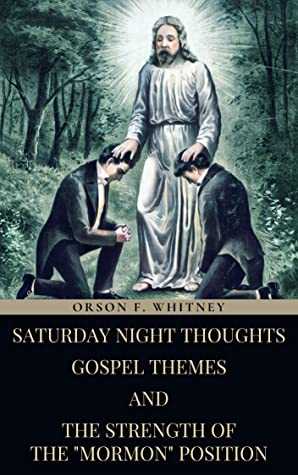 "Orson F. Whitney's, Saturday Night Thoughts, Gospel Themes And The Strength Of The ""Mormon"" Position (A Set of Three Books)"