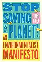 Stop Saving the Planet!: An Environmentalist Manifesto