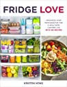 Fridge Love: Organize Your Refrigerator for a Healthier, Happier Life—with 100 Recipes