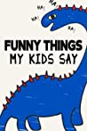Funny Things My Kids Say: Family-Oriented Journal, Notebook For Recording Child's Amusing Quotes And One-Liners