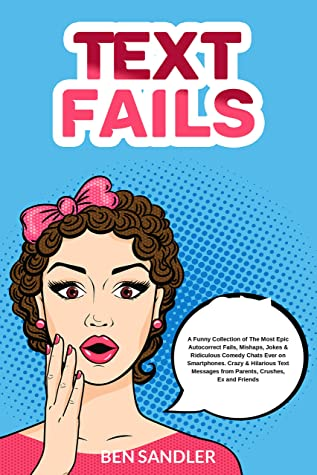 Text Fails: A Funny Collection of The Most Epic Autocorrect Fails, Mishaps, Jokes & Ridiculous Comedy Chats Ever on Smartphones. Crazy & Hilarious Text Messages from Parents, Crushes, Ex and Friends
