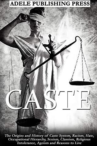 CASTE: The Origins and History of Caste System, Racism, Hate, Occupational Hierarchy, Sexism, Classism, Religious Intolerance, Ageism and Reasons to Live