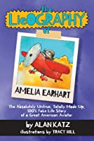 The Lieography of Amelia Earhart: The Absolutely Untrue, Totally Made Up, 100% Fake Life Story of a Great American Aviator