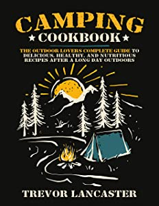 Camping Cookbook: The Outdoor Lover's Complete Guide to Delicious, Healthy, and Nutritious Recipes After a Long Day Outdoors