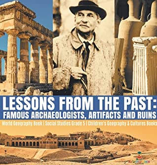 Lessons from the Past: Famous Archaeologists, Artifacts and Ruins - World Geography Book - Social Studies Grade 5 - Children's Geography & Cultures Books