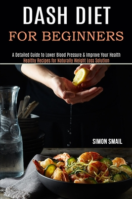 Dash Diet for Beginners: A Detailed Guide to Lower Blood Pressure & Improve Your Health (Healthy Recipes for Naturally Weight Loss Solution)