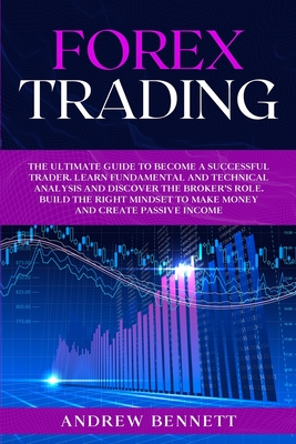Forex Trading: The Ultimate Guide to Become a Successful Trader. Learn Fundamental and Technical Analysis and Discover the Broker's Role. Build the Right Mindset to Make Money and Create Passive Income. Andrew Bennett