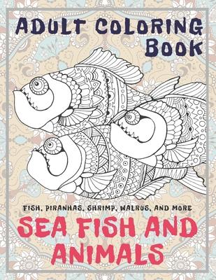 Sea Fish and Animals - Adult Coloring Book - Fish, Piranhas, Shrimp, Walrus, and more