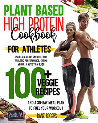 Plant Based High Protein Cookbook for Athletes: Maintain a Low-Carb Diet for Athletic Performance, Eating Vegan. A Nutrition Guide, 100+ Veggie Recipes and a 30-Day Meal Plan to Fuel Your Workout