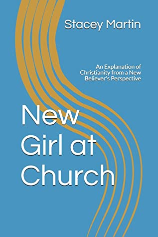 New Girl at Church: An Explanation of Christianity from a New Believer's Perspective