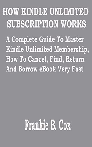 HOW KINDLE UNLIMITED SUBSCRIPTION WORKS: A Complete Guide To Master Kindle Unlimited Membership, How To Cancel, Find, Return And Borrow eBook Very Fast