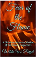 Fear of the Flame: A Christian Historical Fiction of the French Huguenots (Huguenot Journeys, #1)