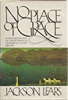 No Place of Grace : Antimodernism and the Transformation of American Culture 1880 - 1920
