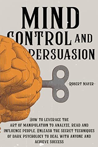 Mind Control and Persuasion: How to Leverage the Art of Manipulation to Analyze, Read and Influence People. Unleash the Secret Techniques of Dark Psychology to Deal with Anyone and Achieve Success