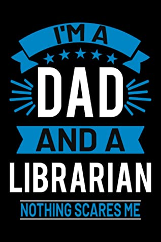 I'm A Dad And A Librarian Nothing Scares Me Journal: Librarian Gifts for Men, Funny Blank Lined Notebook, 6 x 9 Inches - 120 pages