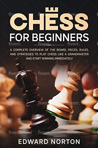 Chess for Beginners: A Complete Overview of The Board, Pieces, Rules, And Strategies to Play Chess Like a Grandmaster and Start Winning Immediately