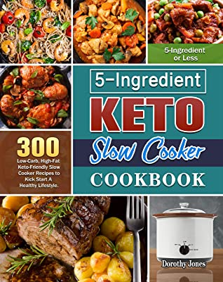 5-Ingredient Keto Slow Cooker Cookbook: 300 Low-Carb, High-Fat Keto-Friendly Slow Cooker Recipes to Kick Start A Healthy Lifestyle. ( 5-Ingredient or Less )