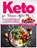 Keto for women after 50: Start Living With True Energy, Heal Your Body, Balance Your Hormones And Effectively Lose Weight By Applying Keto Science Into Practise