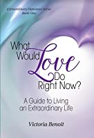 What Would Love Do Right Now? A Guide to Living an Extraordinary Life