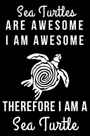 Sea Turtles Are Awesome I Am Awesome Therefore I Am A Sea Turtle: Sea Turtle Christmas Gift For Boys Girls Men Women Blank Lined Notebook (6x9), 120 Pages
