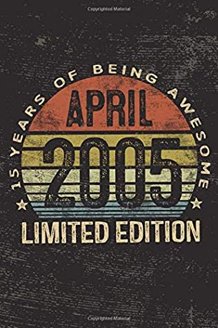 April 2005 Limited Edition 15 Years of Being Awesome: 15 Year Old Notebook 15th Birthday Gift Ideas for Daughters Son Niece - Bday Presents for Grandson, Friend's Son Perfect Gift for Teen Boy Girl