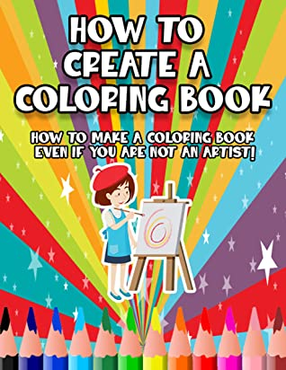 How to Create a Coloring Book: How to Make a Coloring Book Even if You Are Not an Artist!