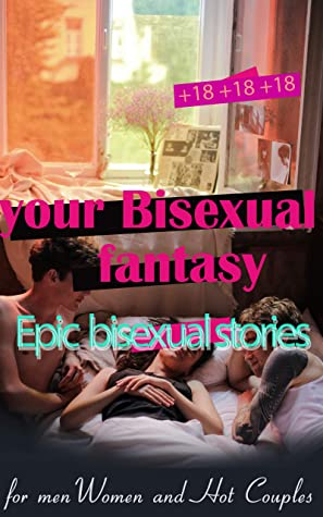 your Bisexual fantasy: Epic bisexual sex stories Bundle for Men Women and Hot Couples (Explicit Adult Erotica Collection)