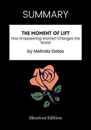 SUMMARY - The Moment of Lift: How Empowering Women Changes the World by Melinda Gates