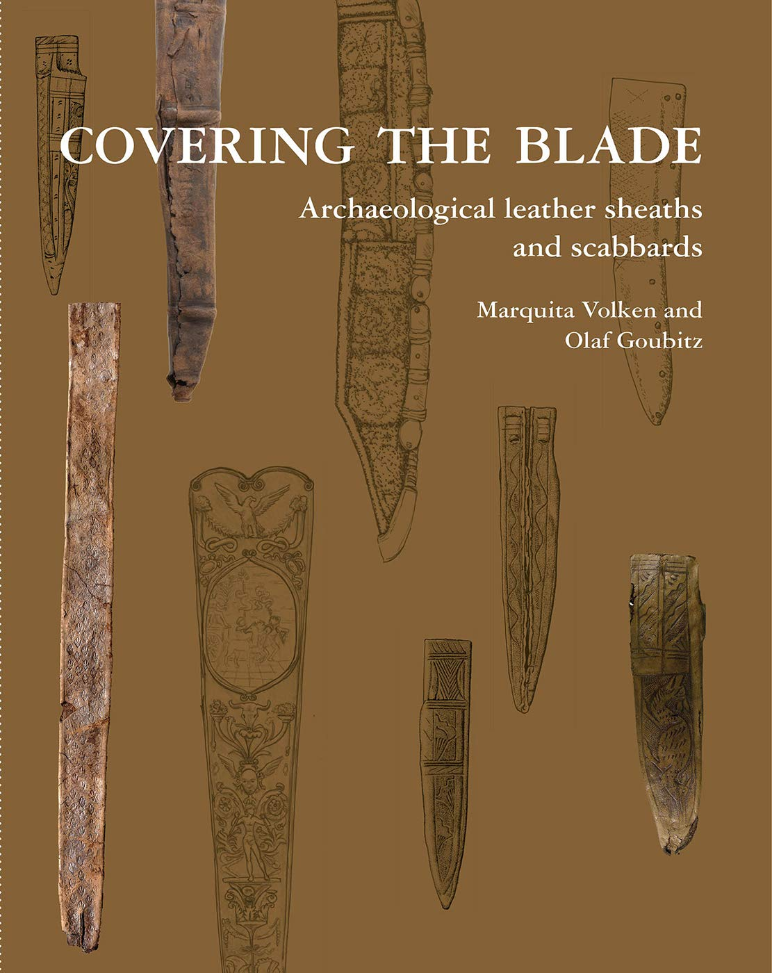 Covering the Blade: Archaeological Leather Sheaths and Scabbards Marquita Volken, Olaf Goubitz