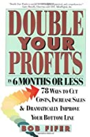 Double Your Profits: Seventy-Eight Ways to Cut Costs, Increase Sales & Dramatically Improve Your Bottom Line in 6 Months or Less