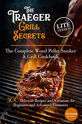 The Traeger Grill Secrets • The Complete Wood Pellet Smoker And Grill Cookbook •• Lite Edition ••: 300 Delicious Recipes And Variations For Beginners And Advanced Pitmasters