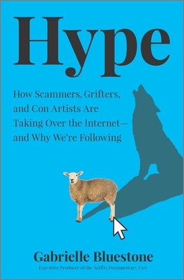 Hype : How Scammers, Grifters, and Con Artists Are Taking Over the Internet—and Why We're Following