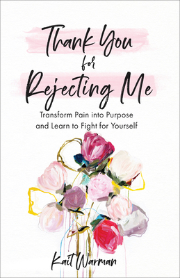 Thank You for Rejecting Me: Transform Pain Into Purpose and Learn to Fight for Yourself