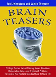 Brain Teasers- 211 Logic Puzzles, Lateral Thinking Games, Mazes, Crosswords, and IQ Tests to Exercise Your Mind and Keep You Sharp 'til You're 100
