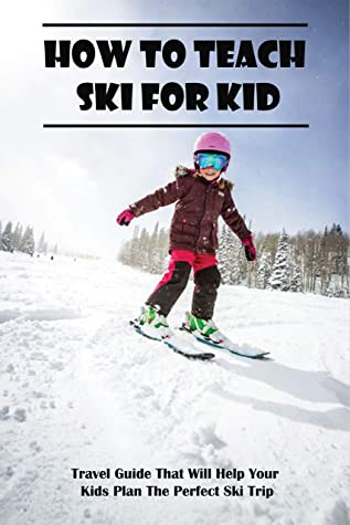 How To Teach Ski For Kid_ Travel Guide That Will Help Your Kids Plan The Perfect Ski Trip: Tips For First Ski Trip