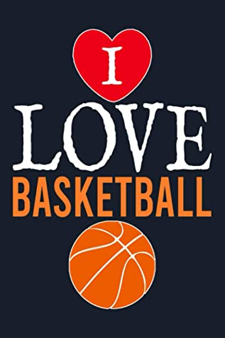 I Love Basketball Journal: Blank Notebook With Lined Pages To Write In, Perfect For School College Home Or Work, Cheap Basketball Gifts For Boys Girls Men And Women.