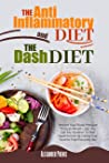 The Anti-inflammatory Diet and The Dash Diet : Restore Your Immune System and Blood Pressure: How to Defeat the Symptoms of Inflammation and Your Hypertension by Restoring Your Health Step by Step
